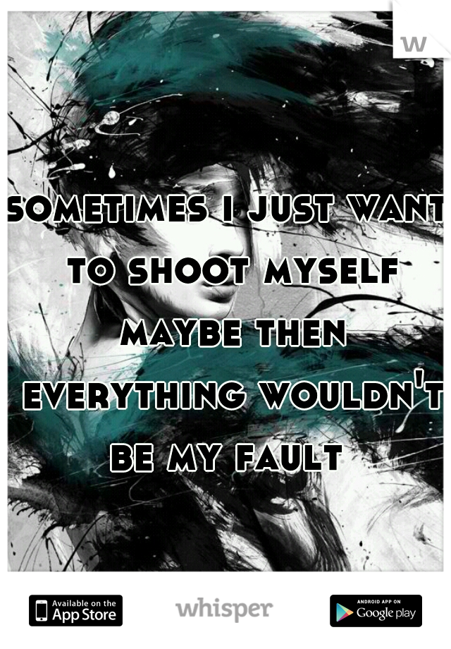 sometimes i just want to shoot myself maybe then everything wouldn't be my fault