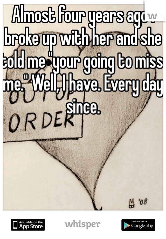"""Almost four years ago I broke up with her and she told me """"your going to miss me."""" Well, I have. Every day since."""