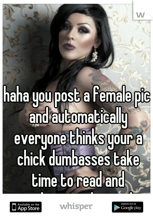 haha you post a female pic and automatically everyone thinks your a chick dumbasses take time to read and translate, pinché pendejo