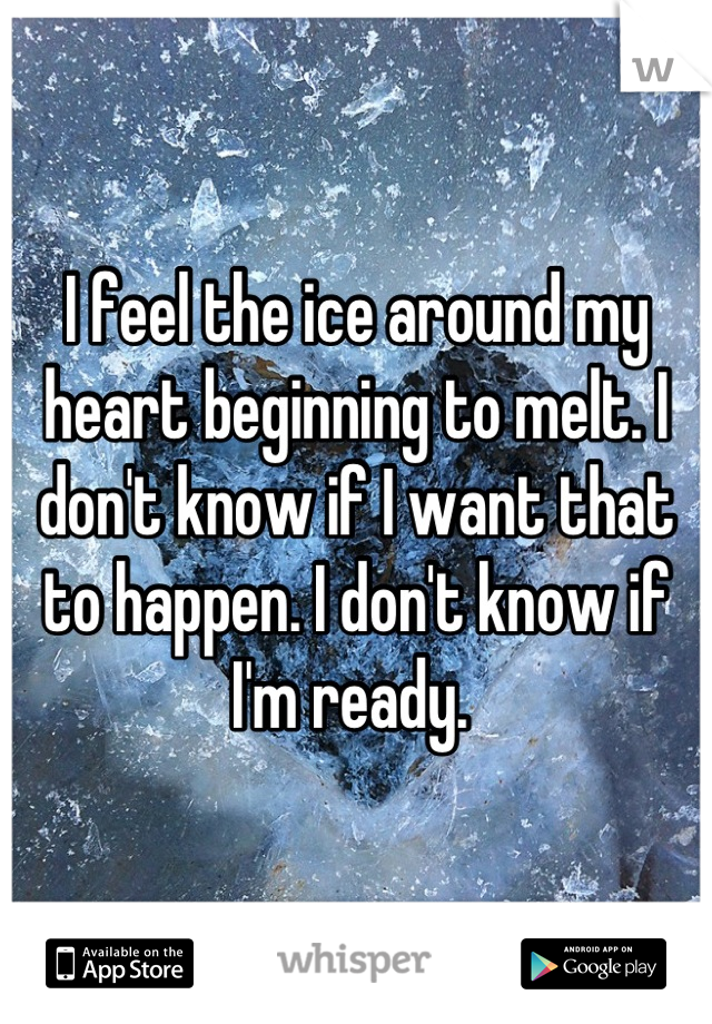 I feel the ice around my heart beginning to melt. I don't know if I want that to happen. I don't know if I'm ready.