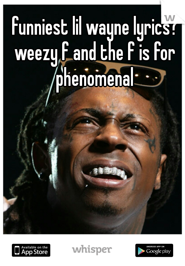 funniest lil wayne lyrics? weezy f and the f is for phenomenal