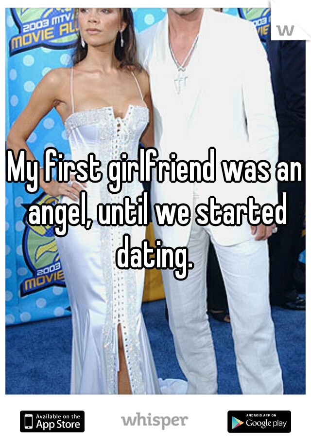My first girlfriend was an angel, until we started dating.