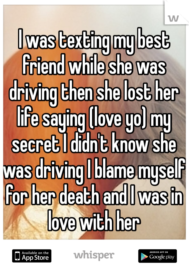 I was texting my best friend while she was driving then she lost her life saying (love yo) my secret I didn't know she was driving I blame myself for her death and I was in love with her