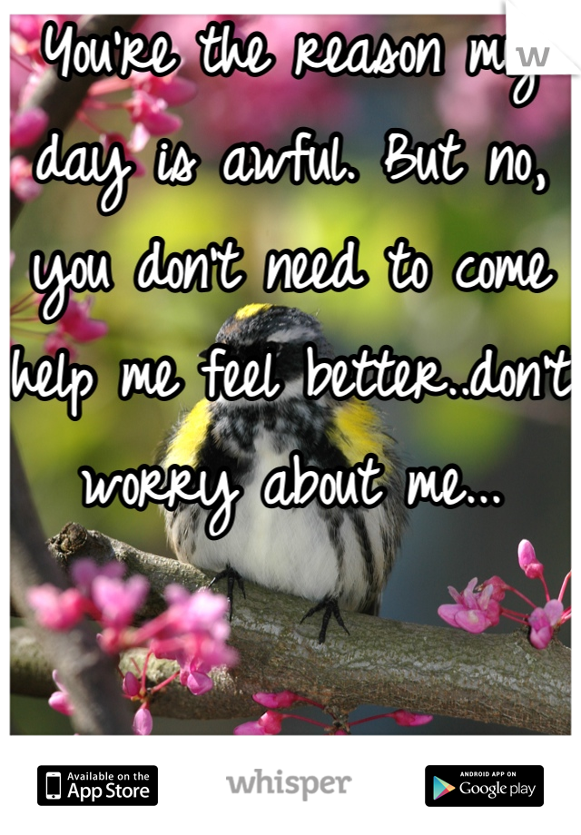 You're the reason my day is awful. But no, you don't need to come help me feel better..don't worry about me...