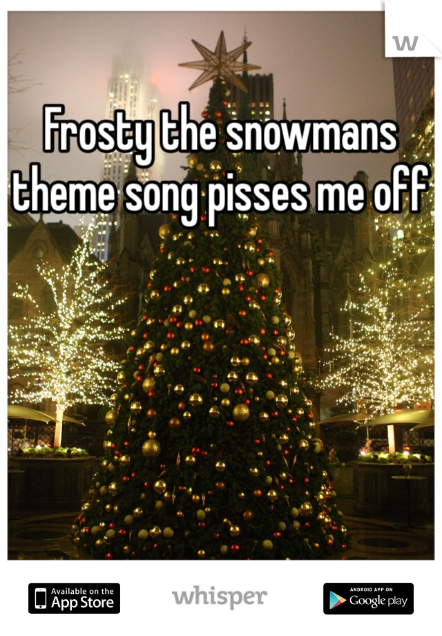 Frosty the snowmans theme song pisses me off