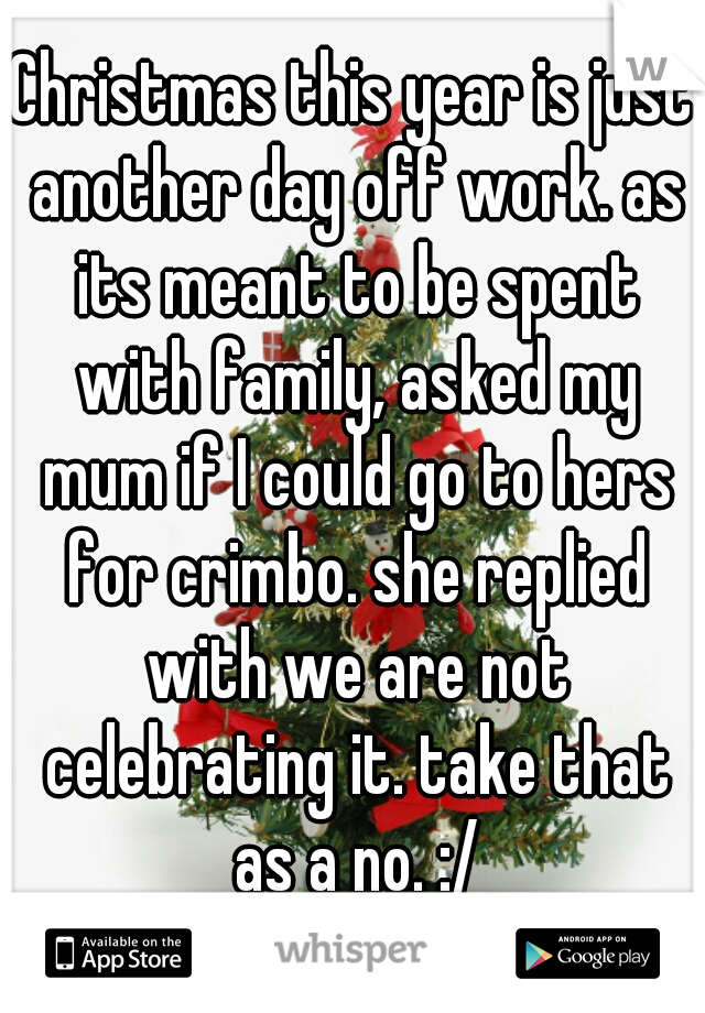 Christmas this year is just another day off work. as its meant to be spent with family, asked my mum if I could go to hers for crimbo. she replied with we are not celebrating it. take that as a no. :/
