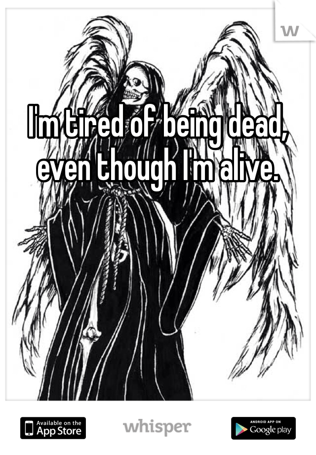 I'm tired of being dead, even though I'm alive.