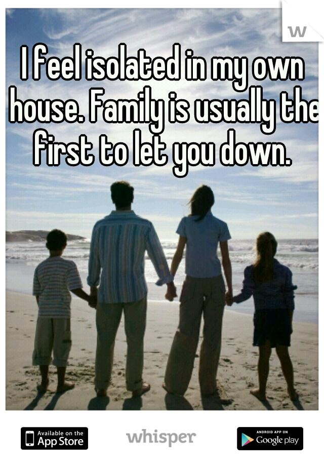 I feel isolated in my own house. Family is usually the first to let you down.