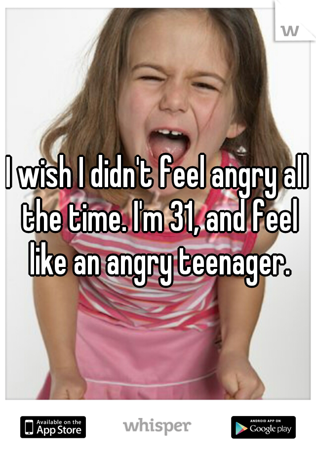 I wish I didn't feel angry all the time. I'm 31, and feel like an angry teenager.