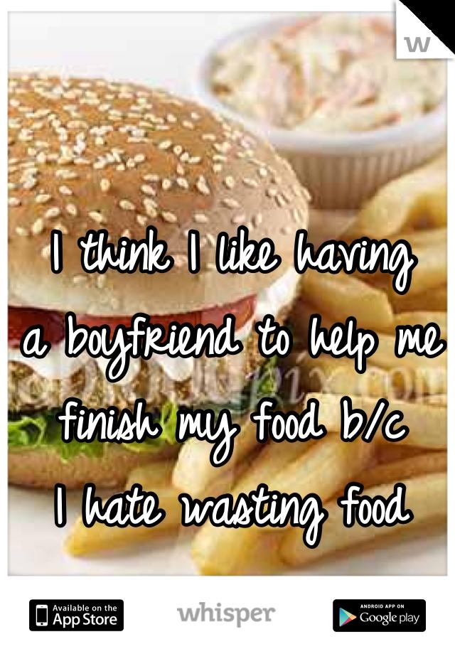 I think I like having a boyfriend to help me finish my food b/c I hate wasting food