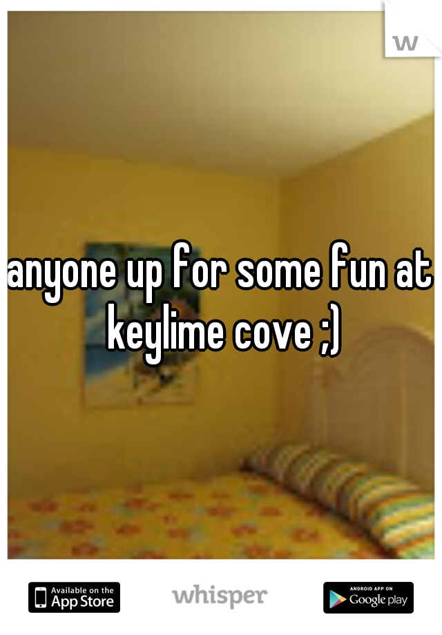 anyone up for some fun at keylime cove ;)
