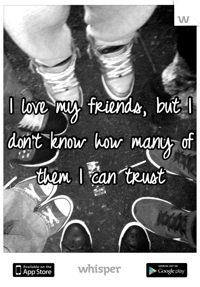 I love my friends, but I don't know how many of them I can trust