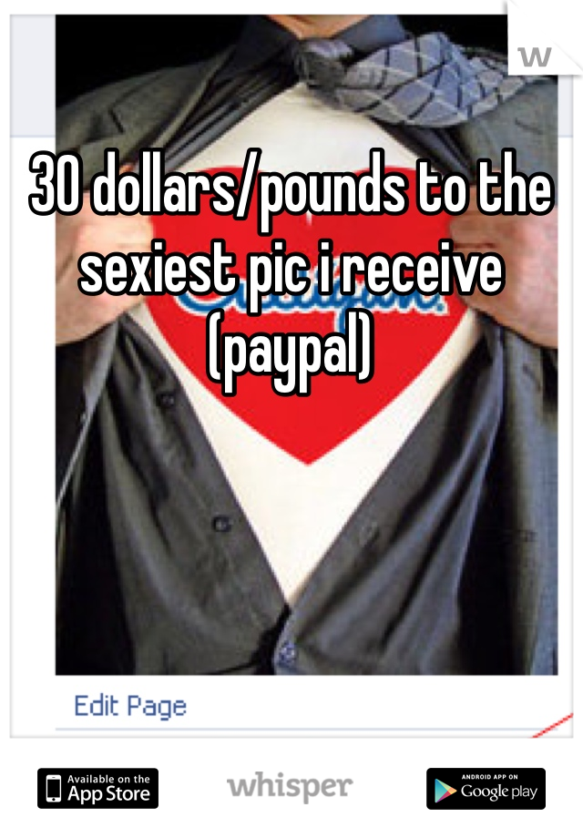 30 dollars/pounds to the sexiest pic i receive (paypal)