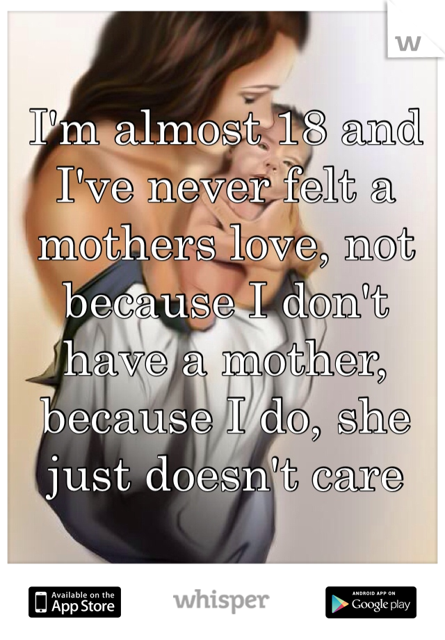 I'm almost 18 and I've never felt a mothers love, not because I don't have a mother, because I do, she just doesn't care