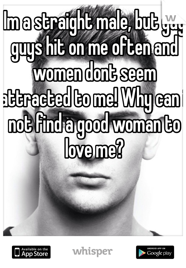 Im a straight male, but gay guys hit on me often and women dont seem attracted to me! Why can i not find a good woman to love me?