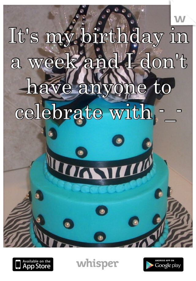 It's my birthday in a week and I don't have anyone to celebrate with -_-