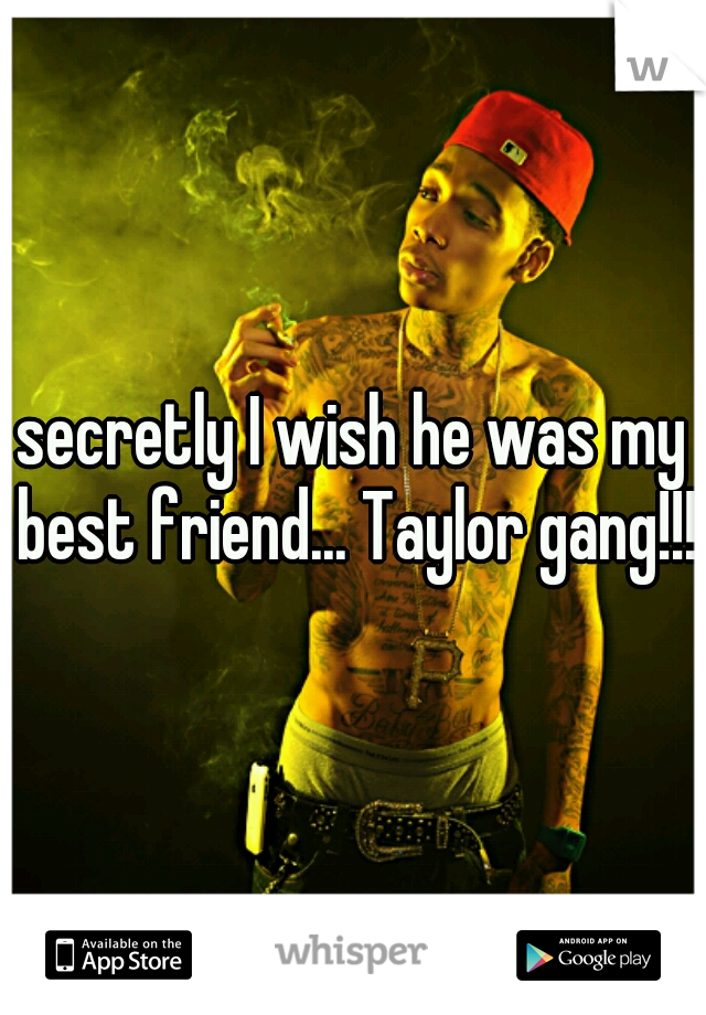secretly I wish he was my best friend... Taylor gang!!!