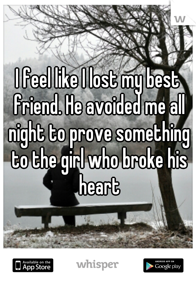 I feel like I lost my best friend. He avoided me all night to prove something to the girl who broke his heart