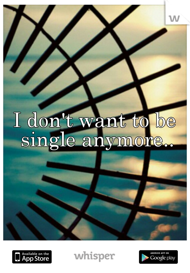 I don't want to be single anymore..