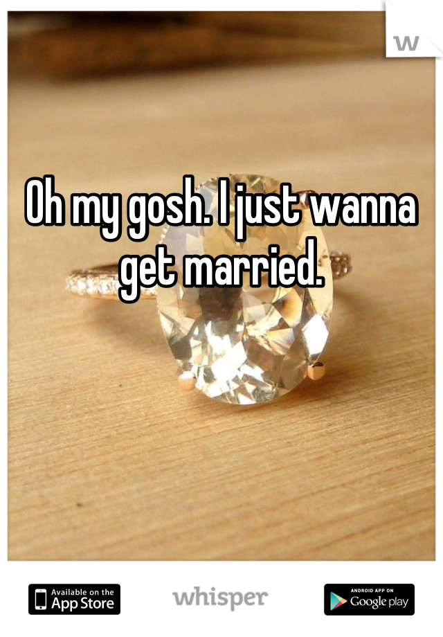 Oh my gosh. I just wanna get married.