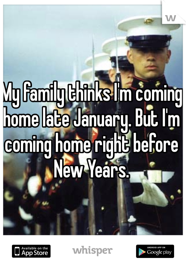 My family thinks I'm coming home late January. But I'm coming home right before New Years.
