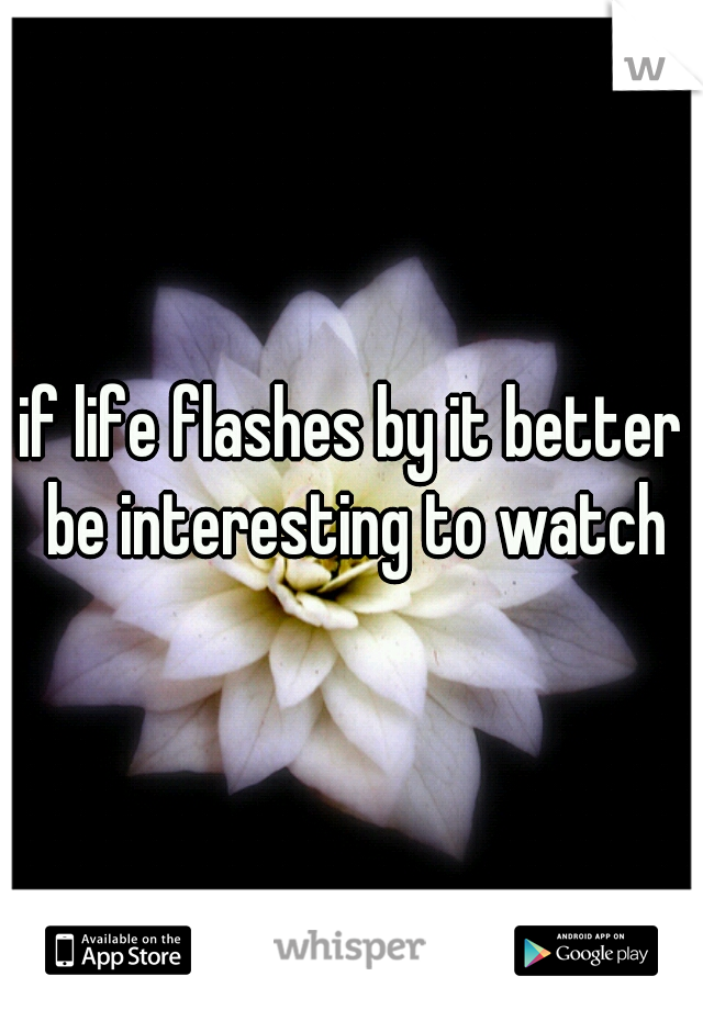 if life flashes by it better be interesting to watch