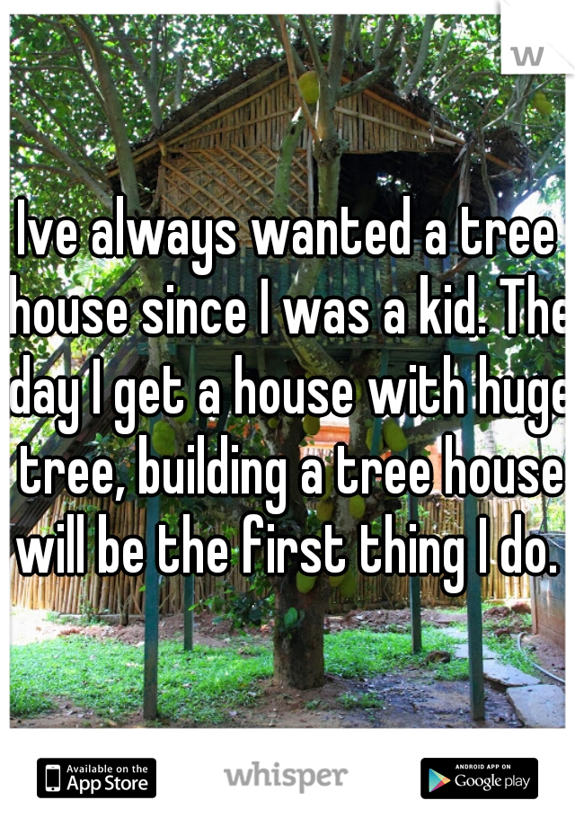Ive always wanted a tree house since I was a kid. The day I get a house with huge tree, building a tree house will be the first thing I do.