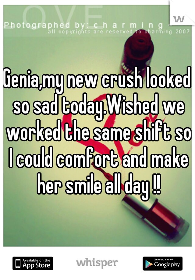Genia,my new crush looked so sad today.Wished we worked the same shift so I could comfort and make her smile all day !!
