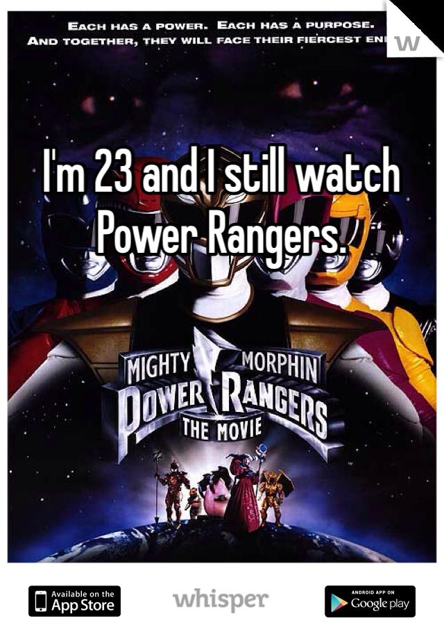 I'm 23 and I still watch Power Rangers.