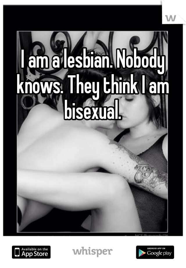 I am a lesbian. Nobody knows. They think I am bisexual.