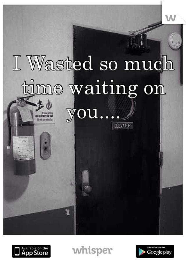I Wasted so much time waiting on you....
