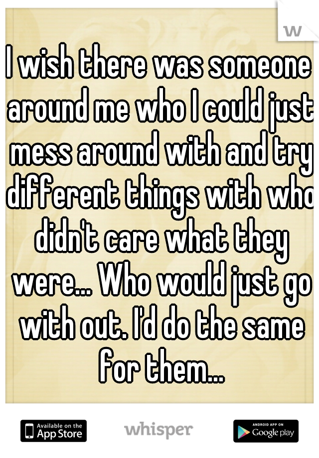 I wish there was someone around me who I could just mess around with and try different things with who didn't care what they were... Who would just go with out. I'd do the same for them...