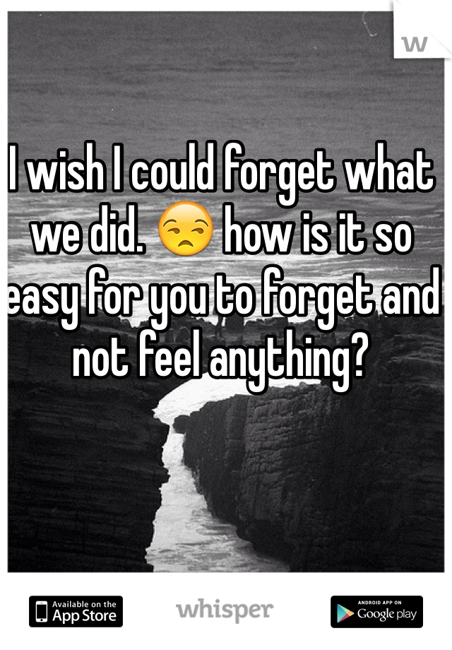 I wish I could forget what we did. 😒 how is it so easy for you to forget and not feel anything?