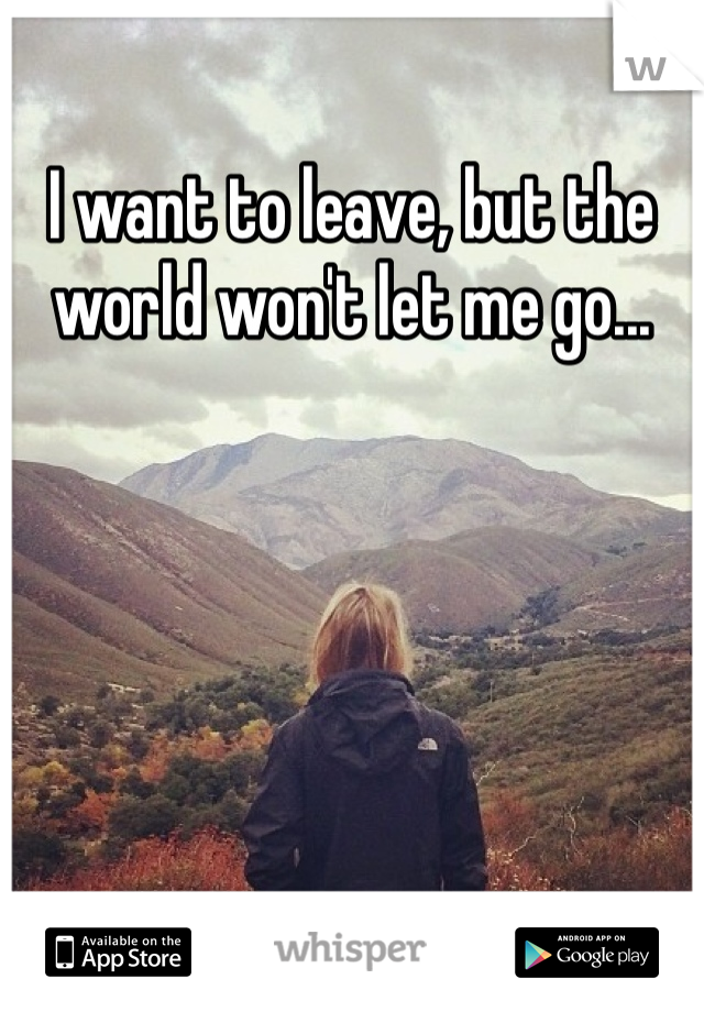 I want to leave, but the world won't let me go...