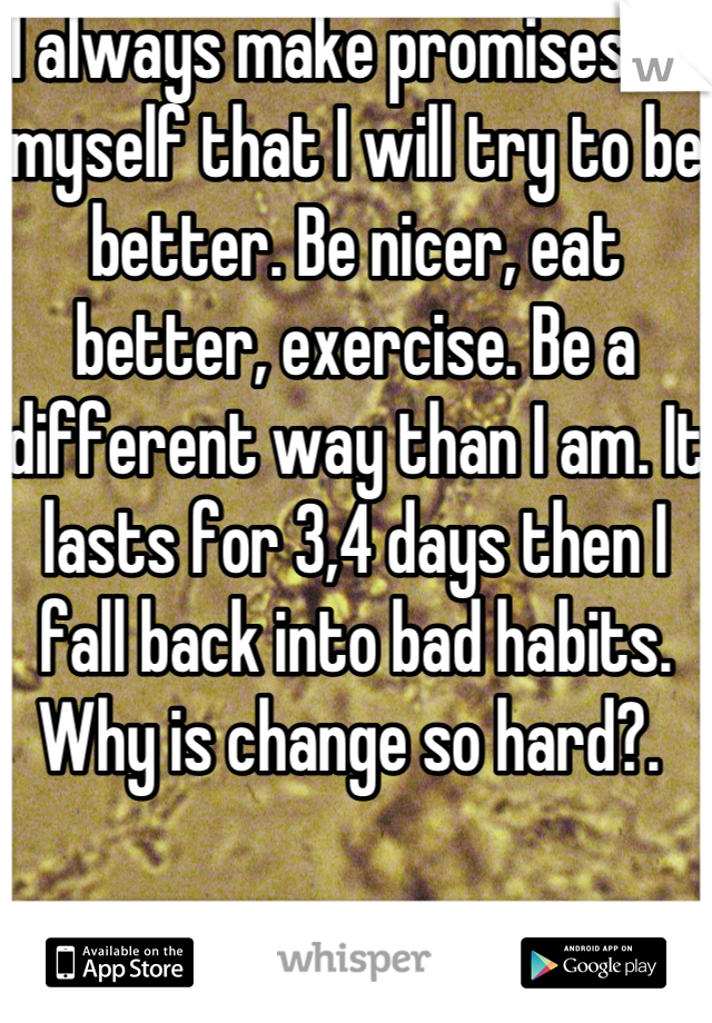 I always make promises to myself that I will try to be better. Be nicer, eat better, exercise. Be a different way than I am. It lasts for 3,4 days then I fall back into bad habits. Why is change so hard?.