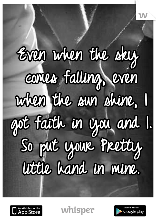 Even when the sky comes falling, even when the sun shine, I got faith in you and I. So put your Pretty little hand in mine.