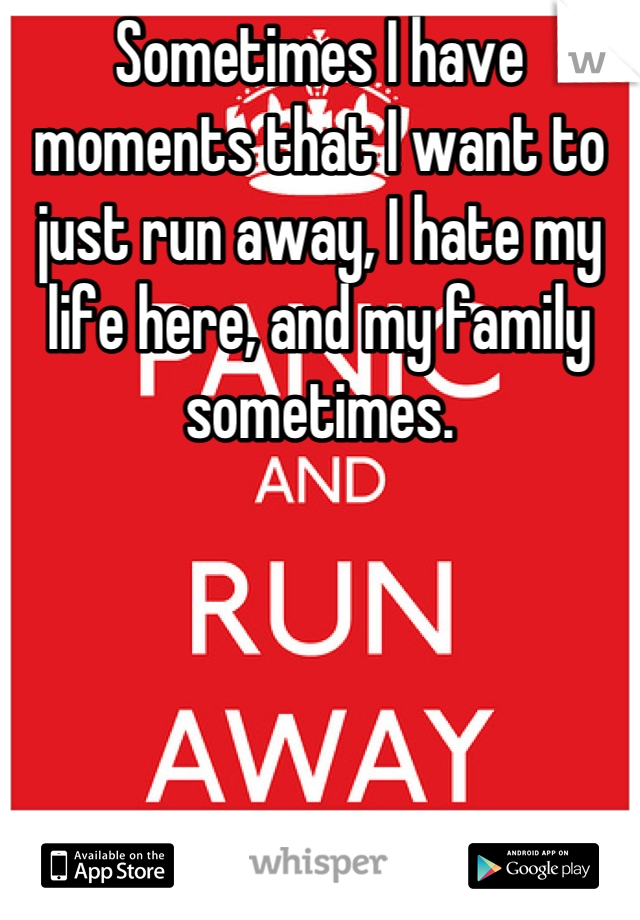 Sometimes I have moments that I want to just run away, I hate my life here, and my family sometimes.