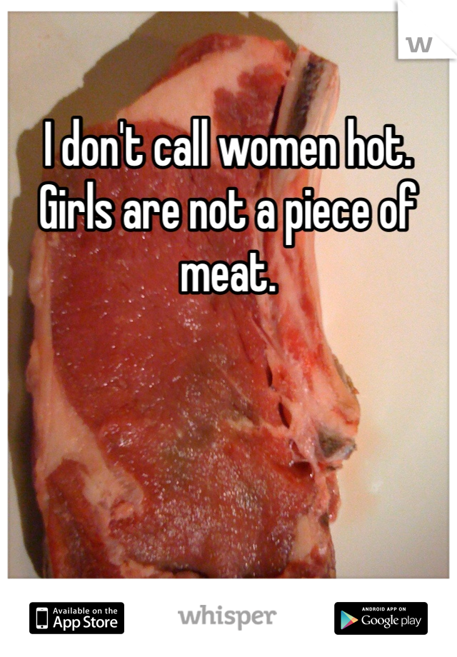 I don't call women hot.  Girls are not a piece of meat.