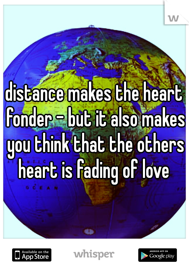 distance makes the heart fonder - but it also makes you think that the others heart is fading of love