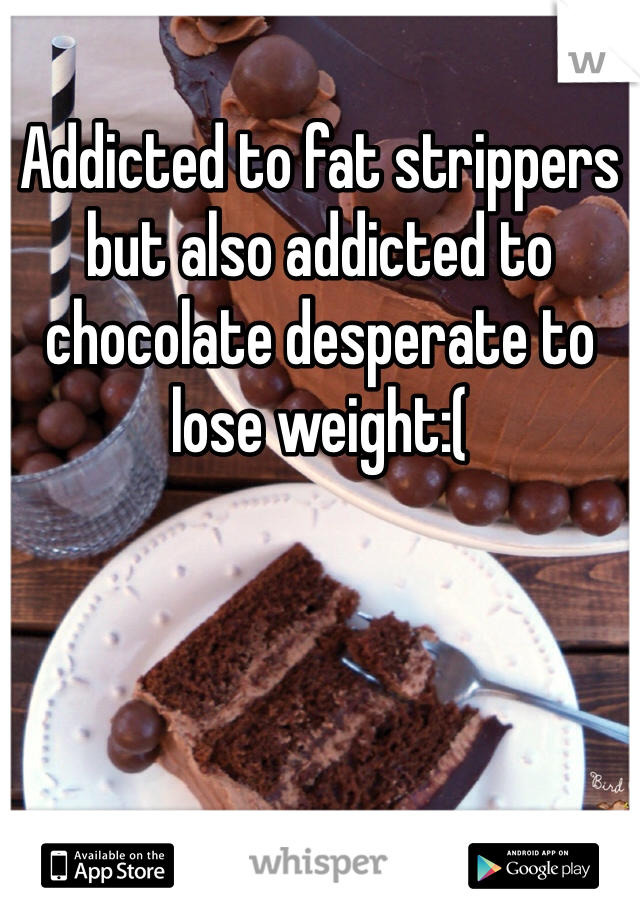Addicted to fat strippers but also addicted to chocolate desperate to lose weight:(