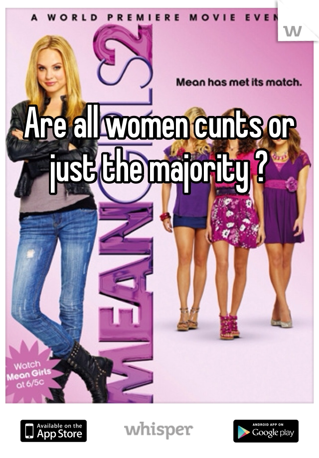 Are all women cunts or just the majority ?