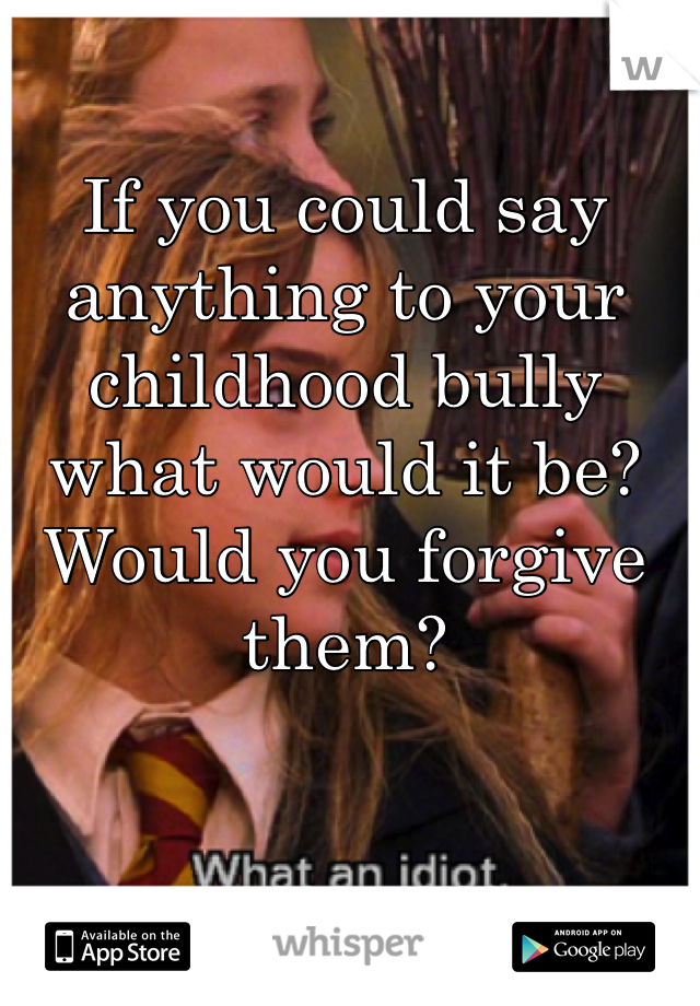 If you could say anything to your childhood bully what would it be? Would you forgive them?