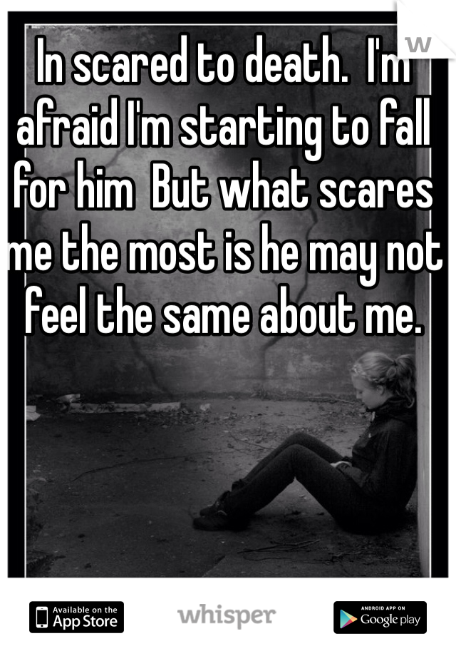 In scared to death.  I'm afraid I'm starting to fall for him  But what scares me the most is he may not feel the same about me.