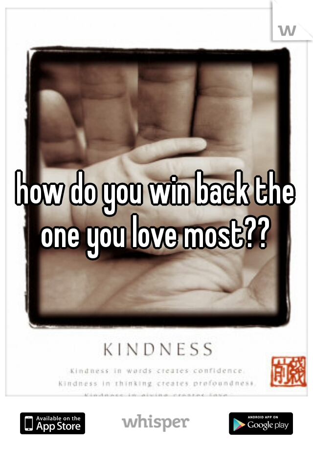 how do you win back the one you love most??