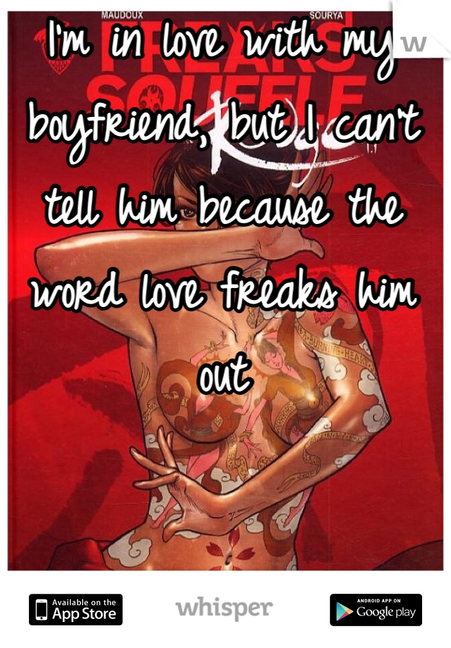 I'm in love with my boyfriend, but I can't tell him because the word love freaks him out