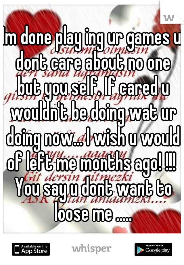 Im done play ing ur games u dont care about no one but you self. If cared u wouldn't be doing wat ur doing now... I wish u would of left me months ago! !!!  You say u dont want to loose me .....
