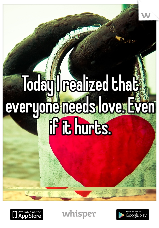 Today I realized that everyone needs love. Even if it hurts.