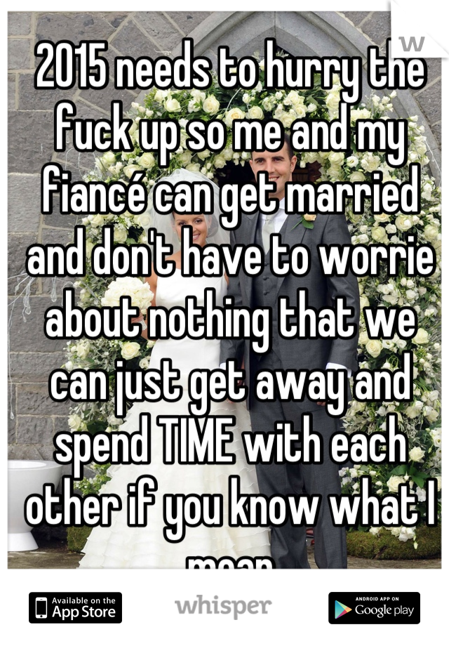 2015 needs to hurry the fuck up so me and my fiancé can get married and don't have to worrie about nothing that we can just get away and spend TIME with each other if you know what I mean
