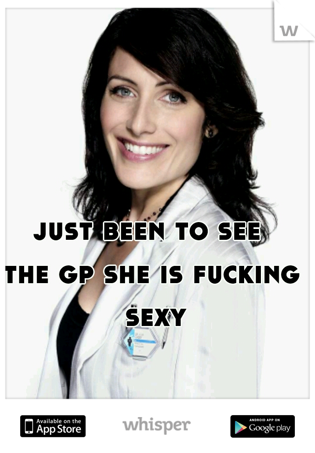 just been to see  the gp she is fucking sexy