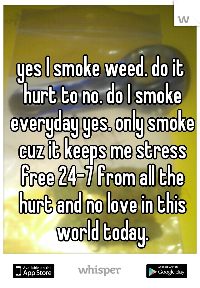 yes I smoke weed. do it hurt to no. do I smoke everyday yes. only smoke cuz it keeps me stress free 24-7 from all the hurt and no love in this world today.